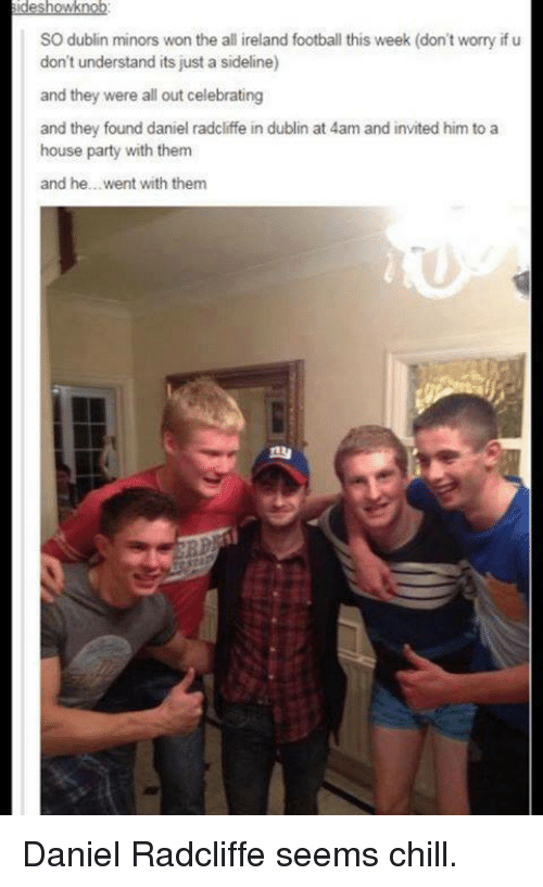 Daniel Radcliffe, Harry Potter, and Ireland: sides  howknob  SO dublin minors won the all ireland football this week (don't worry if u  don't understand its just a sideline)  and they were all out celebrating  and they found daniel radcliffe in dublin at 4am and invited him to a  house party with them  and he... went with them Daniel Radcliffe seems chill.