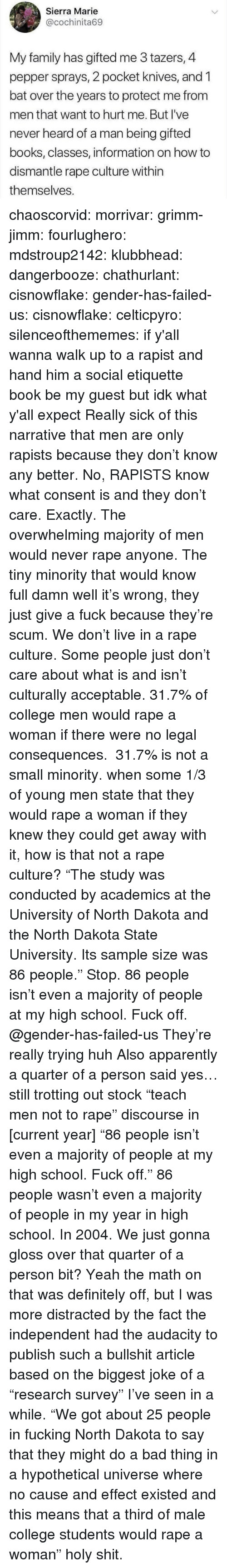 """Current Year: Sierra Marie  @cochinita69  My family has gifted me 3 tazers, 4  pepper sprays, 2 pocket knives, and 1  bat over the years to protect me from  men that want to hurt me. But I've  never heard of a man being gifted  books, classes, information on how to  dismantle rape culture within  themselves chaoscorvid:  morrivar: grimm-jimm:  fourlughero:  mdstroup2142:  klubbhead:   dangerbooze:   chathurlant:  cisnowflake:   gender-has-failed-us:   cisnowflake:  celticpyro:  silenceofthememes: if y'all wanna walk up to a rapist and hand him a social etiquette book be my guest but idk what y'all expect  Really sick of this narrative that men are only rapists because they don't know any better. No, RAPISTS know what consent is and they don't care.   Exactly. The overwhelming majority of men would never rape anyone. The tiny minority that would know full damn well it's wrong, they just give a fuck because they're scum. We don't live in a rape culture. Some people just don't care about what is and isn't culturally acceptable.  31.7% of college men would rape a woman if there were no legal consequences. 31.7% is not a small minority. when some 1/3 of young men state that they would rape a woman if they knew they could get away with it, how is that not a rape culture?   """"The study was conducted by academics at the University of North Dakota and the North Dakota State University. Its sample size was 86 people."""" Stop.   86 people isn't even a majority of people at my high school. Fuck off.  @gender-has-failed-us   They're really trying huh     Also apparently a quarter of a person said yes…  still trotting out stock """"teach men not to rape"""" discourse in [current year]    """"86 people isn't even a majority of people at my high school. Fuck off."""" 86 people wasn't even a majority of people in my year in high school. In 2004.   We just gonna gloss over that quarter of a person bit?  Yeah the math on that was definitely off, but I was more distracted by the fact the independent """