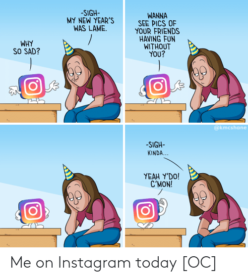 pics: -SIGH-  MY NEW YEAR'S  WAS LAME.  WANNA  SEE PICS OF  YOUR FRIENDS  HAVING FUN  WITHOUT  YOU?  WHY  SO SAD?  @kmcshane  -SIGH-  KINDA...  ΥEAH Y'DO!  C'MON! Me on Instagram today [OC]