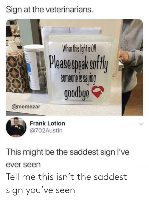 goodbye: Sign at the veterinarians.  When thi liht ON  Pleasegpak sofly  buhes siauodwos  goodbye  @memezar  Frank Lotion  @702Austin  This might be the saddest sign l've  ever seen Tell me this isn't the saddest sign you've seen