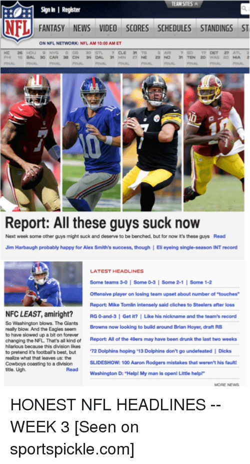 """San Francisco 49ers, Aaron Rodgers, and Anaconda: Signh I Register  NFL  FANTASY NEWS VIDEO SCORES SCHEDULES STANDINGS ST  ON NFL NETWORK: NFL AM 10:00 AMET  Report: All these guys suck now  Next week some other guys might suck and deserve to be benched, but for now it's these guys Read  Jim Harbaugh probably happy for Alex Smith's success, though I Eli eyeing single-season INT record  LATEST HEADLINES  Some teams 3-0 Some 0-3 I Some 2-1  l Some 1-2  Offensive player on losing team upset about number of touches  Report Mike Tomlin intensely said cliches to Steelers after loss  NFCLEAST, amiright?  RG 0-and-3 I Get it? I Like his nickname and the team's record  So Washington blows. The Giants  Browns now looking to build around Brian Hoyer, draft RB  really blow. And the Eagles seem  to have slowed up a bit on forever  changing the NFL That's all kind of  Report All of the 49ers may have been drunk the last two weeks  hilarious because this division likes  to pretend it's football's best, but  72 Dolphins hoping 13  Dolphins don't go undefeated I Dicks  realize what that leaves us: the  SLIDESHOW: 100 Aaron Rodgers mistakes that weren't his fault!  Cowboys coasting to a division  title. Ugh.  Washington D: """"Help! My man is open! Little helpP HONEST NFL HEADLINES -- WEEK 3  [Seen on sportspickle.com]"""
