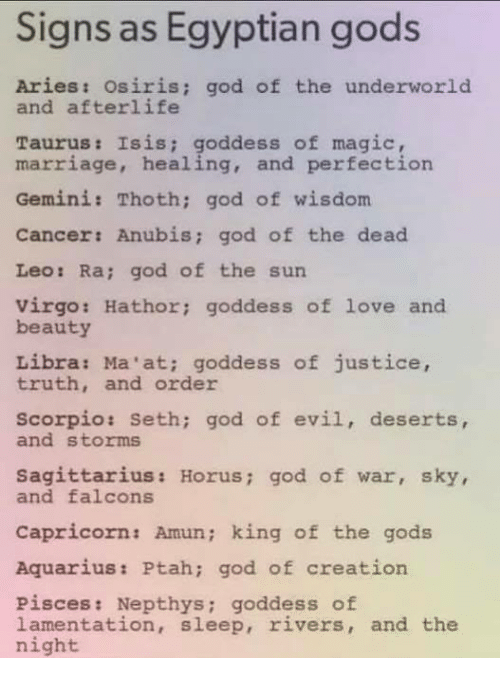 Magicant: Signs as Egyptian gods  Aries: osiris; god of the underworld  and afterlife  Taurus: Isis; goddess of magic  marriage, healing, and perfection  Gemini: Thoth; god of wisdom  Cancer: Anubis; god of the dead  Leo: Ra; god of the sun  virgo: Hathor; goddess of love and  beauty  Libra: Ma'at; goddess of justice,  truth, and order  scorpio: Seth; god of evil, deserts,  and storms  Sagittarius: Horus; god of war, sky,  and falcons  Capricorn: Amun; king of the gods  Aquarius: Ptah; god of creation  Pisces: Nepthys; goddess of  lamentation, sleep, rivers, and the  night
