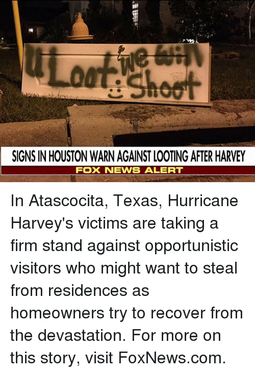 looting: SIGNS IN HOUSTON WARN AGAINST LOOTING AFTER HARVEY  FOX NENS ALERT In Atascocita, Texas, Hurricane Harvey's victims are taking a firm stand against opportunistic visitors who might want to steal from residences as homeowners try to recover from the devastation. For more on this story, visit FoxNews.com.