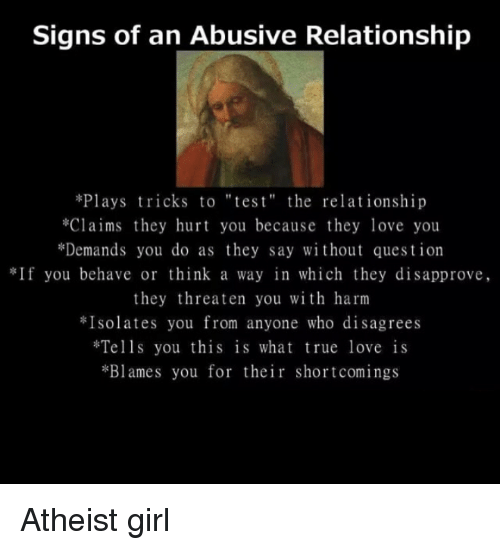 "Atheistism: Signs of an Abusive Relationship  *Plays tricks to ""tes t"" the relationship  *Claims they hurt you because they love you  *Demands you do as they say without question  If you behave or think a way in which they disapprove,  they threaten you with harm  Isolates you from anyone who disagrees  Tells you this is what true love is  *Blames you for their shortcomings Atheist girl"