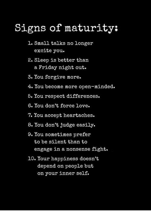 Friday, Love, and Respect: Signs of maturity:  1. Small talks no longer  excite you.  2. Sleep is better than  a Friday night out.  3. You forgive more.  4. You become more open-minded.  5. You respect differences.  6. You don't force love  7. You accept heartaches.  8. You don't judge easily.  9. You sometimes prefer  to be silent than to  engage in a nonsense fight.  10. Your happiness doesn't  depend on people but  on your inner self.
