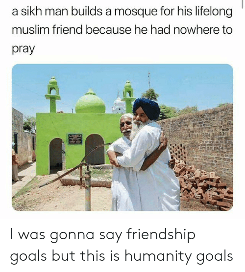 Friendship Goals: sikh man builds a mosque for his lifelong  muslim friend because he had nowhere to  pray  CH I was gonna say friendship goals but this is humanity goals