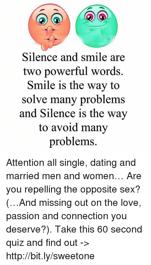 Repeled: Silence and smile a  two powerful words.  Smile is the way to  solve many problems  and Silence is the way  to avoid many  problems. Attention all single, dating and married men and women… Are you repelling the opposite sex? (…And missing out on the love, passion and connection you deserve?). Take this 60 second quiz and find out -> http://bit.ly/sweetone