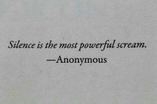 Scream: Silence is the most powerful scream.  Anonymous