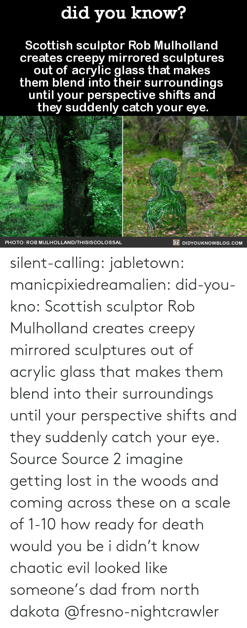 suddenly: silent-calling: jabletown:  manicpixiedreamalien:  did-you-kno:  Scottish sculptor Rob Mulholland  creates creepy mirrored sculptures  out of acrylic glass that makes  them blend into their surroundings  until your perspective shifts and  they suddenly catch your eye.  Source Source 2  imagine getting lost in the woods and coming across these on a scale of 1-10 how ready for death would you be  i didn't know chaotic evil looked like someone's dad from north dakota    @fresno-nightcrawler