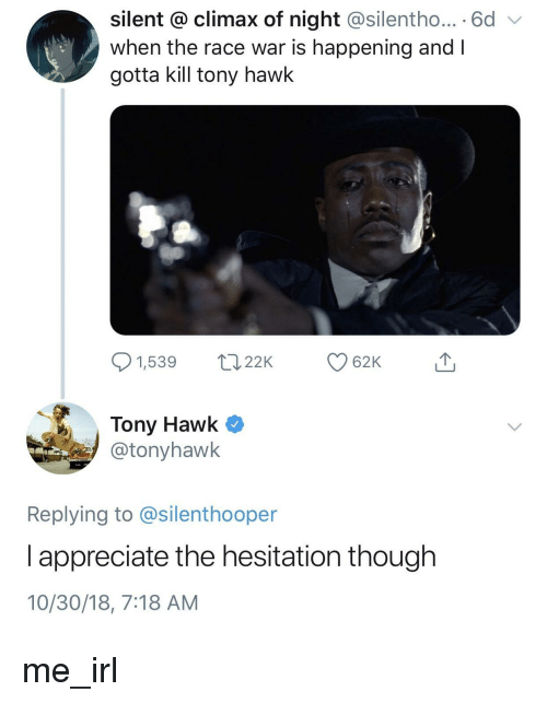 Tony Hawk, Appreciate, and Race: silent @ climax of night @silentho... 6d  when the race war is happening and I  gotta kill tony hawk  1,539 22K  62K  Tony Hawk Q  @tonyhawk  Replying to @silenthooper  l appreciate the hesitation though  10/30/18, 7:18 AM me_irl