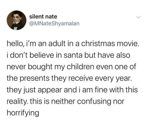Receive: silent nate  @MNateShyamalan  hello, i'm an adult in a christmas movie.  i don't believe in santa but have also  never bought my children even one of  the presents they receive every year.  they just appear and i am fine with this  reality. this is neither confusing nor  horrifying