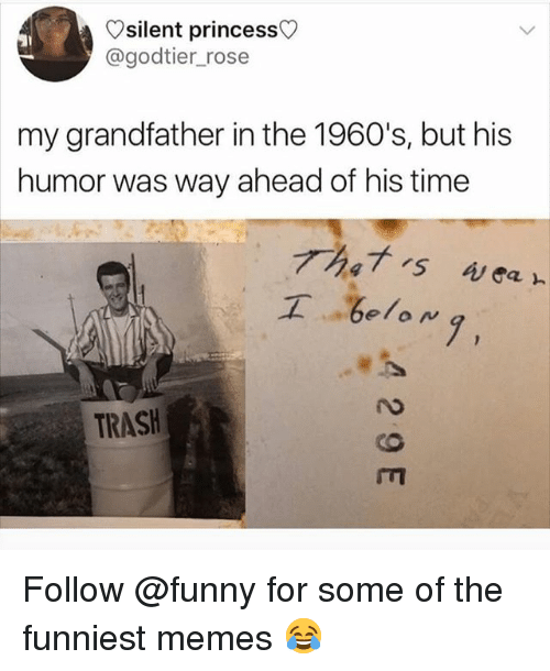 The Funniest Memes: silent princess  @godtier_rose  my grandfather in the 1960's, but his  humor was way ahead of his time  工  .be/oN,  7,  TRASH Follow @funny for some of the funniest memes 😂