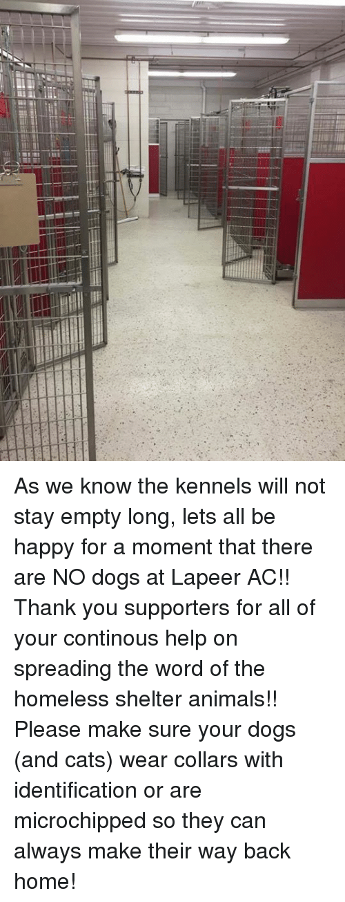 dog-and-cats: sililーーーーーーーーぼー  llll vais As we know the kennels will not stay empty long,  lets all be happy for a moment that there are NO dogs at Lapeer AC!! Thank you supporters for all of your continous help on spreading the word of the homeless shelter animals!!  Please make sure your dogs (and cats) wear collars with identification or are microchipped so they can always make their way back home!