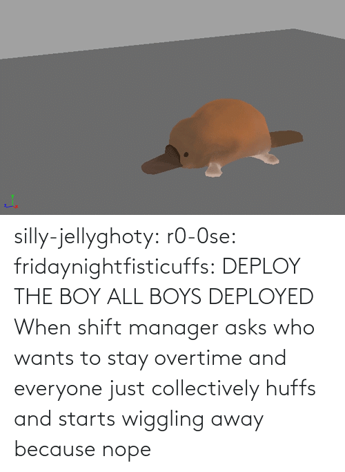 Img Src: silly-jellyghoty: r0-0se:  fridaynightfisticuffs: DEPLOY THE BOY   ALL BOYS DEPLOYED    When shift manager asks who wants to stay overtime and everyone just collectively huffs and starts wiggling away because nope