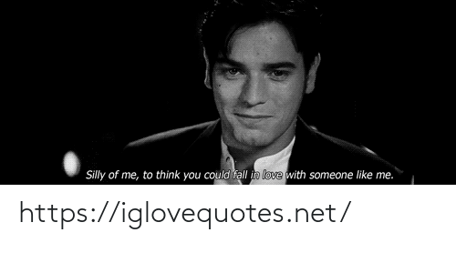 Think You: Silly of me, to think you could fall in love with someone like me. https://iglovequotes.net/