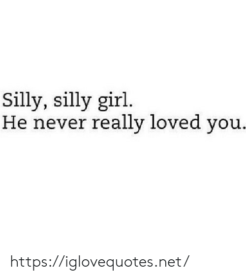 Girl, Never, and Net: Silly, silly girl.  He never really loved you.. https://iglovequotes.net/