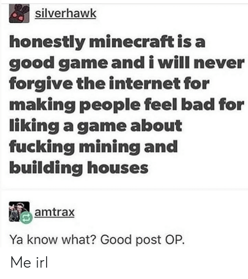 Bad, Fucking, and Internet: silverhawk  honestly minecraft is a  good game and i will never  forgive the internet for  making people feel bad for  liking a game about  fucking mining and  building houses  amtrax  Ya know what? Good post OP. Me irl