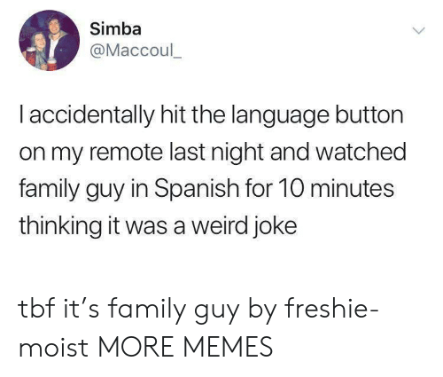 remote: Simba  @Maccoul_  I accidentally hit the language button  on my remote last night and watched  family guy in Spanish for 10 minutes  thinking it was a weird joke tbf it's family guy by freshie-moist MORE MEMES