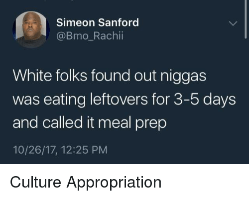 White, Bmo, and Culture: Simeon Sanford  @Bmo_Rachii  White folks found out niggas  was eating leftovers for 3-5 days  and called it meal prep  10/26/17, 12:25 PM Culture Appropriation