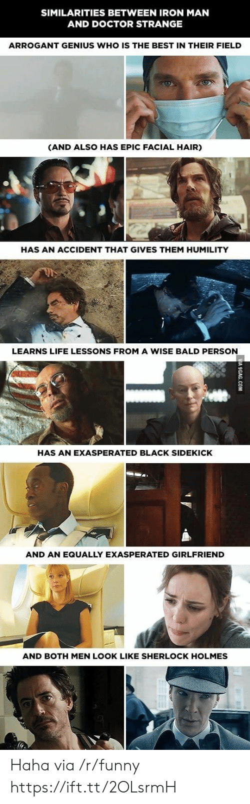 sidekick: SIMILARITIES BETWEEN IRON MAN  AND DOCTOR STRANGE  ARROGANT GENIUS WHO IS THE BEST IN THEIR FIELD  (AND ALSO HAS EPIC FACIAL HAIR)  HAS AN ACCIDENT THAT GIVES THEM HUMILITY  LEARNS LIFE LESSONS FROM A WISE BALD PERSON  HAS AN EXASPERATED BLACK SIDEKICK  AND AN EQUALLY EXASPERATED GIRLFRIEND  AND BOTH MEN LOOK LIKE SHERLOCK HOLMES Haha via /r/funny https://ift.tt/2OLsrmH