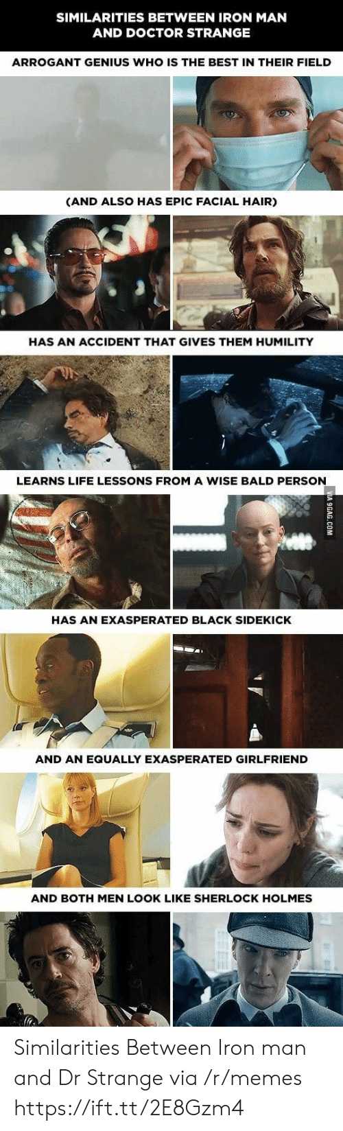 sidekick: SIMILARITIES BETWEEN IRON MAN  AND DOCTOR STRANGE  ARROGANT GENIUS WHO IS THE BEST IN THEIR FIELD  (AND ALSO HAS EPIC FACIAL HAIR)  HAS AN ACCIDENT THAT GIVES THEM HUMILITY  LEARNS LIFE LESSONS FROM A WISE BALD PERSON  HAS AN EXASPERATED BLACK SIDEKICK  AND AN EQUALLY EXASPERATED GIRLFRIEND  AND BOTH MEN LOOK LIKE SHERLOCK HOLMES Similarities Between Iron man and Dr Strange via /r/memes https://ift.tt/2E8Gzm4