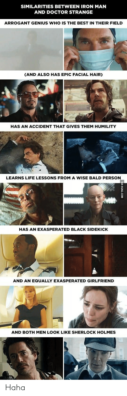 sidekick: SIMILARITIES BETWEEN IRON MAN  AND DOCTOR STRANGE  ARROGANT GENIUS WHO IS THE BEST IN THEIR FIELD  (AND ALSO HAS EPIC FACIAL HAIR)  HAS AN ACCIDENT THAT GIVES THEM HUMILITY  LEARNS LIFE LESSONS FROM A WISE BALD PERSON  HAS AN EXASPERATED BLACK SIDEKICK  AND AN EQUALLY EXASPERATED GIRLFRIEND  AND BOTH MEN LOOK LIKE SHERLOCK HOLMES Haha