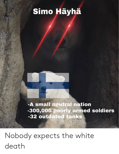 Soldiers: Simo Häyhä  -A small neutral nation  -300,000 poorly armed soldiers  -32 outdated tanks Nobody expects the white death