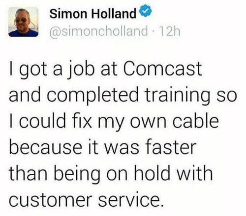 faster: Simon Holland  @simoncholland 12h  got a job at Comcast  and completed training so  I could fix my own cable  because it was faster  than being on hold with  customer service.
