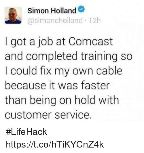 Funny, Comcast, and Got: Simon Holland  @simoncholland 12h  I got a job at Comcast  and completed training so  I could fix my own cable  because it was faster  than being on hold with  customer service. #LifeHack https://t.co/hTiKYCnZ4k