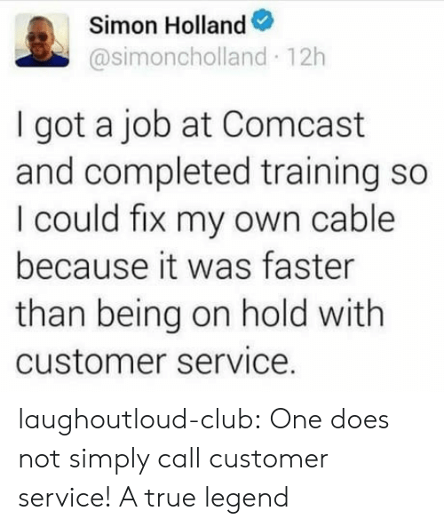True Legend: Simon Holland  @simoncholland 12h  I got a job at Comcast  and completed training so  I could fix my own cable  because it was faster  than being on hold with  customer service. laughoutloud-club:  One does not simply call customer service! A true legend