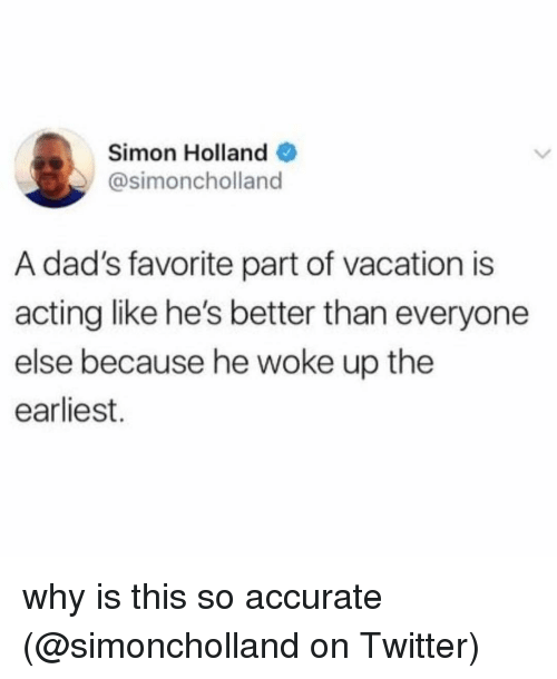 Memes, Twitter, and Vacation: Simon Holland  @simoncholland  A dad's favorite part of vacation is  acting like he's better than everyone  else because he woke up the  earliest. why is this so accurate (@simoncholland on Twitter)