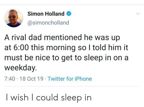 Dad, Iphone, and Twitter: Simon Holland  @simoncholland  A rival dad mentioned he was up  at 6:00 this morning so I told him it  must be nice to get to sleep in on a  weekday.  7:40 18 Oct 19 Twitter for iPhone I wish I could sleep in