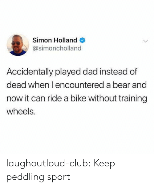 Club, Dad, and Tumblr: Simon Holland  @simoncholland  Accidentally played dad instead of  dead when l encountered a bear and  now it can ride a bike without training  wheels. laughoutloud-club:  Keep peddling sport