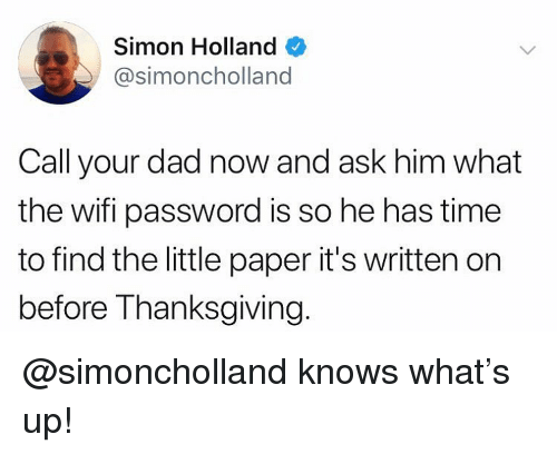 Dad, Memes, and Thanksgiving: Simon Holland  @simoncholland  Call your dad now and ask him what  the wifi password is so he has time  to find the little paper it's written on  before Thanksgiving. @simoncholland knows what's up!