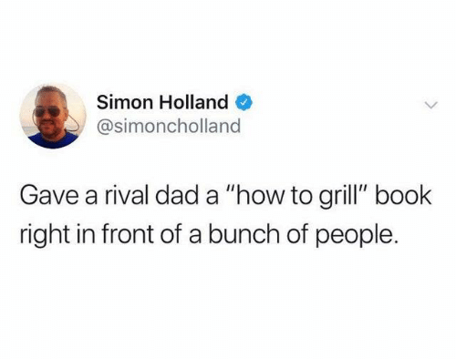 "Dad, Dank, and Book: Simon Holland  @simoncholland  Gave a rival dad a ""how to grill"" book  right in front of a bunch of people."