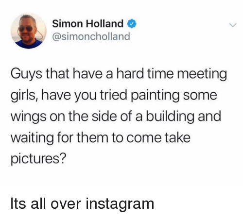 Have You Tried: Simon Holland  @simoncholland  Guys that have a hard time meeting  girls, have you tried painting some  wings on the side of a building and  waiting for them to come take  pictures? Its all over instagram