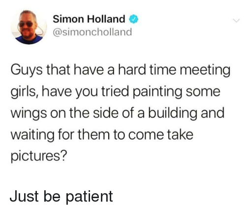 Have You Tried: Simon Holland  @simoncholland  Guys that have a hard time meeting  girls, have you tried painting some  wings on the side of a building and  waiting for them to come take  pictures? Just be patient