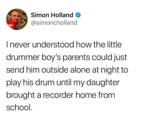 recorder: Simon Holland  @simoncholland  I never understood how the little  drummer boy's parents could just  send him outside alone at night to  play his drum until my daughter  brought a recorder home from  school