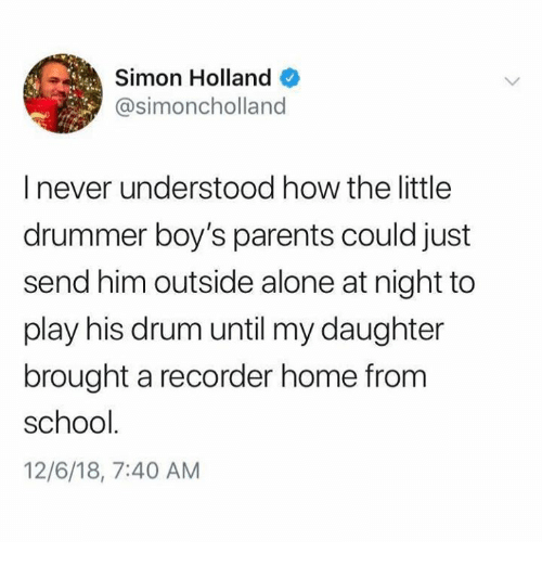 recorder: Simon Holland  @simoncholland  I never understood how the little  drummer boy's parents could just  send him outside alone at night to  play his drum until my daughter  brought a recorder home from  school  12/6/18, 7:40 AM
