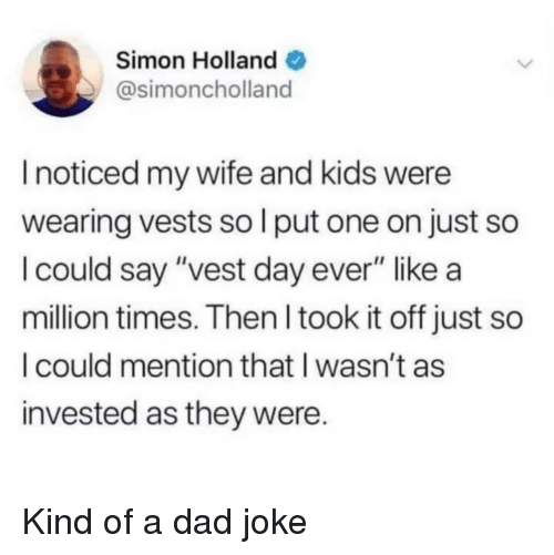 """Dad, My Wife and Kids, and Kids: Simon Holland  @simoncholland  I noticed my wife and kids were  wearing vests so l put one on just so  I could say """"vest day ever"""" like a  million times. Then l took it off just so  I could mention that I wasn't as  invested as they were. Kind of a dad joke"""