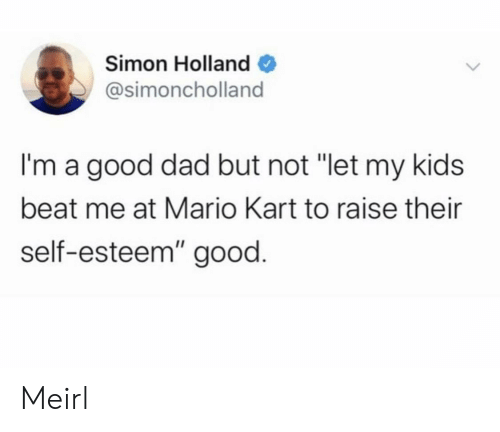 "Dad, Mario Kart, and Mario: Simon Holland  @simoncholland  I'm a good dad but not ""let my kids  beat me at Mario Kart to raise their  self-esteem"" good. Meirl"