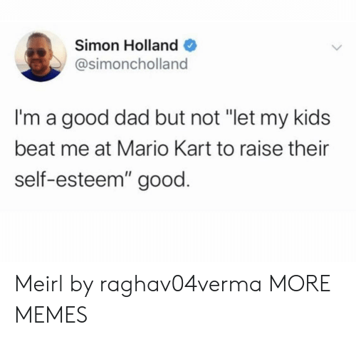 "Mario: Simon Holland  @simoncholland  I'm a good dad but not ""let my kids  beat me at Mario Kart to raise their  self-esteem"" good. Meirl by raghav04verma MORE MEMES"