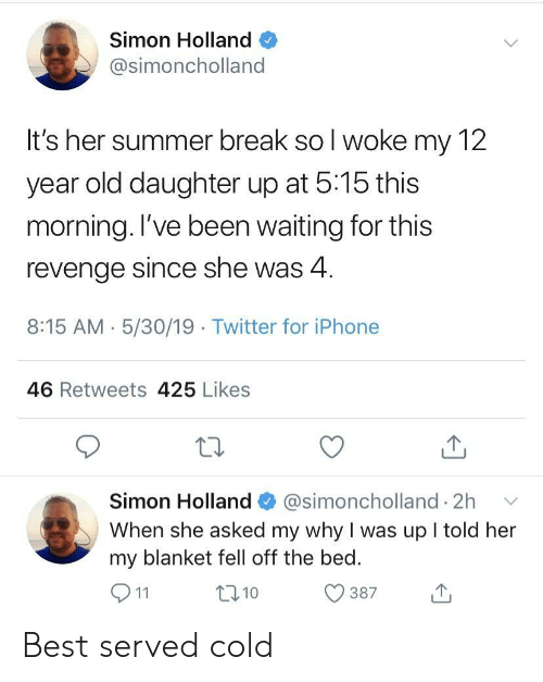 12 Year: Simon Holland  @simoncholland  It's her summer break so l woke my 12  year old daughter up at 5:15 this  morning. l've been waiting for this  revenge since she was 4  8:15 AM 5/30/19 Twitter for iPhone  46 Retweets 425 Likes  Simon Holland@simoncholland 2h  When she asked my why I was up l told her  my blanket fell off the bed.  387  t310 Best served cold