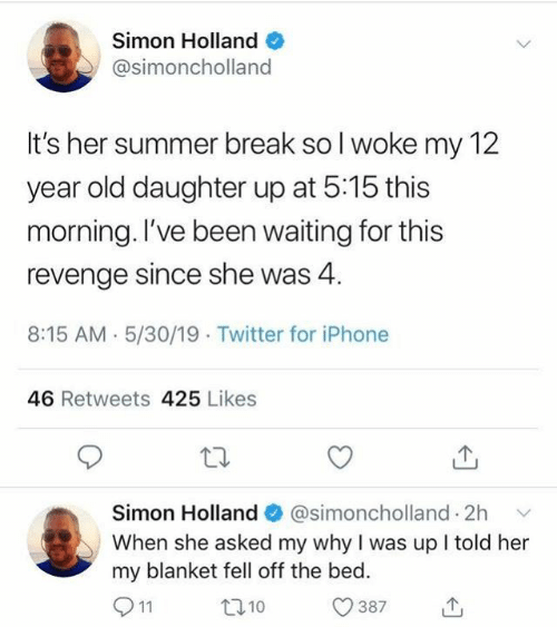 12 Year: Simon Holland  @simoncholland  It's her summer break so l woke my 12  year old daughter up at 5:15 this  morning. l've been waiting for this  revenge since she was 4.  8:15 AM. 5/30/19 Twitter for iPhone  46 Retweets 425 Likes  Simon Holland  @simoncholland. 2h  ﹀  When she asked my why I was up I told her  my blanket fell off the bed  0387山  t010