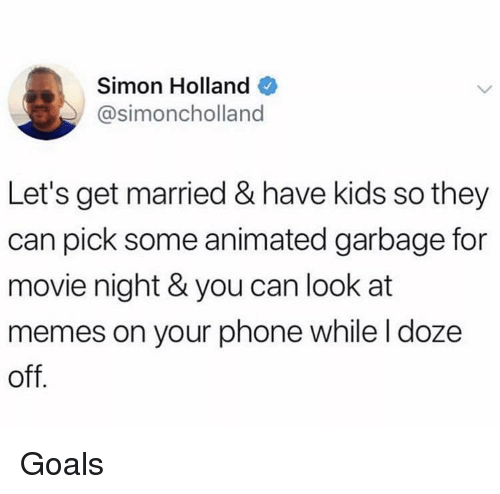 doze: Simon Holland  @simoncholland  Let's get married & have kids so they  can pick some animated garbage for  movie night & you can look at  memes on your phone while l doze  off Goals