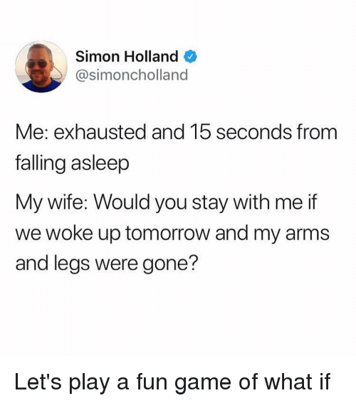 Game, Tomorrow, and Girl Memes: Simon Holland  @simoncholland  Me: exhausted and 15 seconds from  falling asleep  My wife: Would you stay with me if  we woke up tomorrow and my arms  and legs were gone? Let's play a fun game of what if