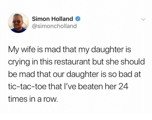 Bad, Crying, and Dank: Simon Holland  @simoncholland  My wife is mad that my daughter is  crying in this restaurant but she should  be mad that our daughter is so bad at  tic-tac-toe that l've beaten her 24  times in a row.