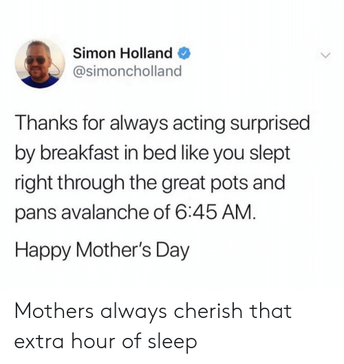 Mother's Day, Breakfast, and Happy: Simon Holland  @simoncholland  Thanks for always acting surprised  by breakfast in bed like you slept  right through the great pots andd  pans avalanche of 6:45 AM  Happy Mother's Day Mothers always cherish that extra hour of sleep