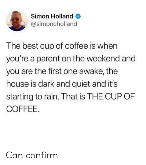 Best, Coffee, and House: Simon Holland  @simoncholland  The best cup of coffee is when  you're a parent on the weekend and  you are the first one awake, the  house is dark and quiet and it's  starting to rain. That is THE CUP OF  COFFEE. Can confirm
