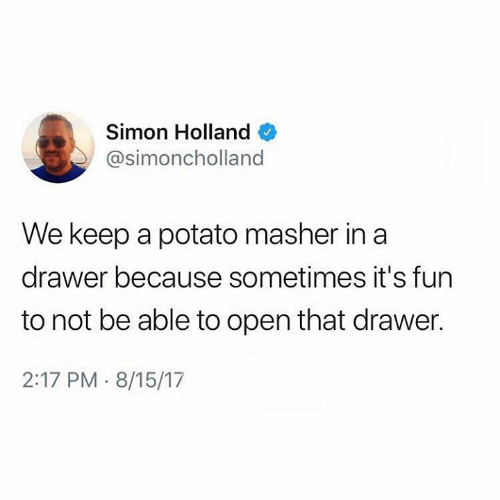 We Keep: Simon Holland  @simoncholland  We keep a potato masher in a  drawer because sometimes it's fun  to not be able to open that drawer.  2:17 PM 8/15/17